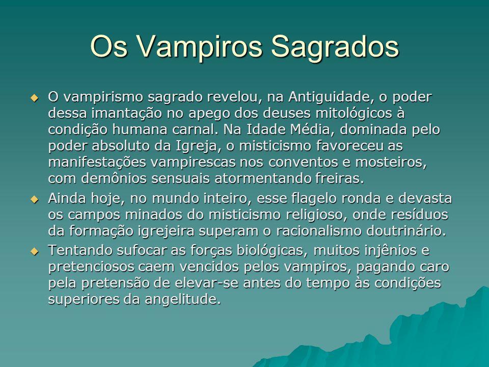 Os Vampiros Sagrados O vampirismo sagrado revelou, na Antiguidade, o poder dessa imantação no apego dos deuses mitológicos à condição humana carnal. N