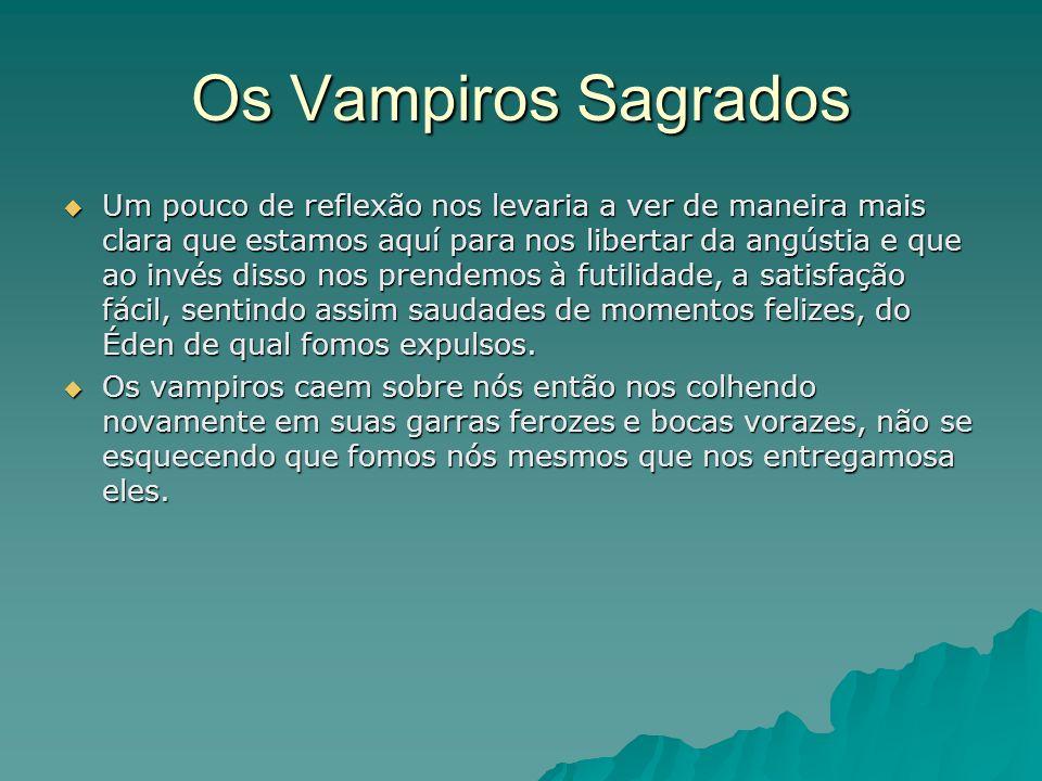 Os Vampiros Sagrados Um pouco de reflexão nos levaria a ver de maneira mais clara que estamos aquí para nos libertar da angústia e que ao invés disso