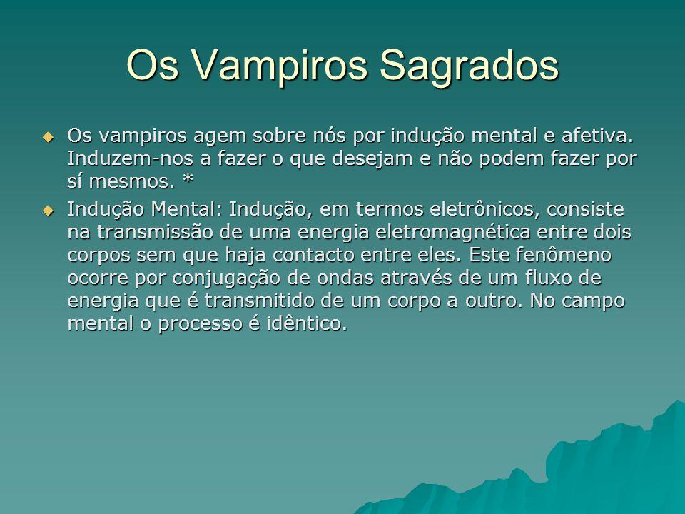 Os Vampiros Sagrados Os vampiros agem sobre nós por indução mental e afetiva. Induzem-nos a fazer o que desejam e não podem fazer por sí mesmos. * Os