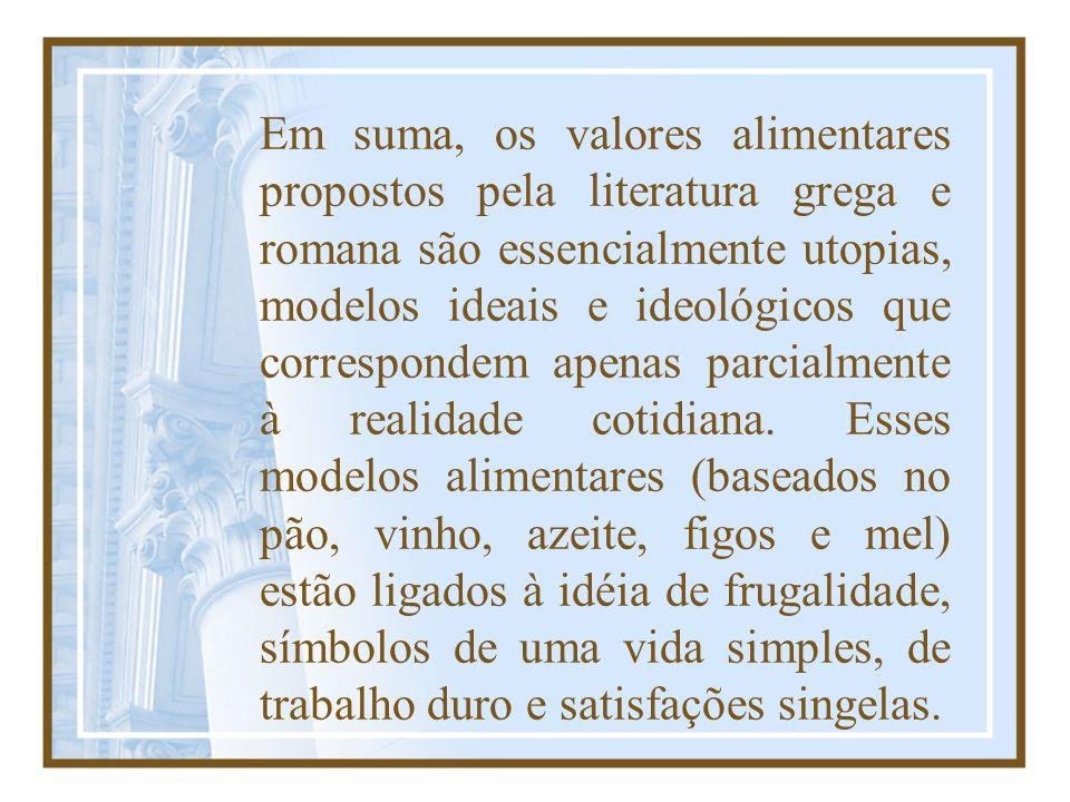 Em suma, os valores alimentares propostos pela literatura grega e romana são essencialmente utopias, modelos ideais e ideológicos que correspondem ape