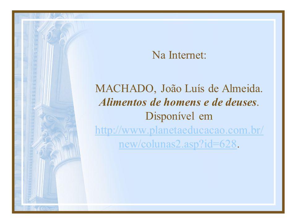 Na Internet: MACHADO, João Luís de Almeida. Alimentos de homens e de deuses. Disponível em http://www.planetaeducacao.com.br/ new/colunas2.asp?id=628.