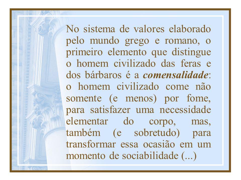 No sistema de valores elaborado pelo mundo grego e romano, o primeiro elemento que distingue o homem civilizado das feras e dos bárbaros é a comensali
