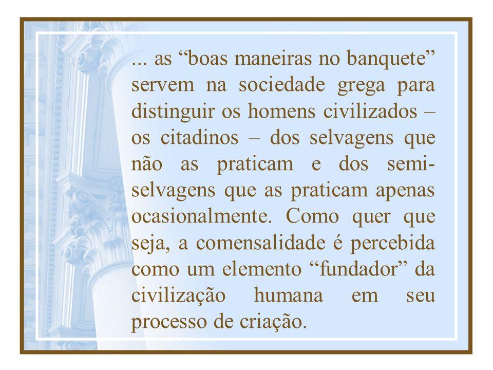 ... as boas maneiras no banquete servem na sociedade grega para distinguir os homens civilizados – os citadinos – dos selvagens que não as praticam e
