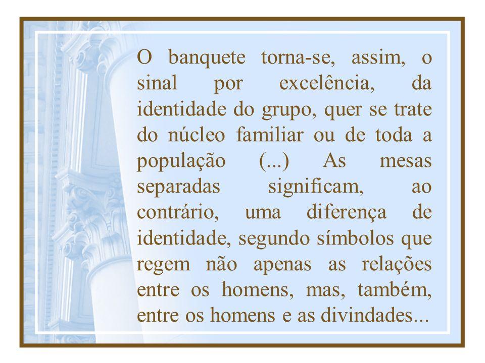 O banquete torna-se, assim, o sinal por excelência, da identidade do grupo, quer se trate do núcleo familiar ou de toda a população (...) As mesas sep