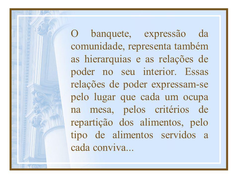 O banquete, expressão da comunidade, representa também as hierarquias e as relações de poder no seu interior. Essas relações de poder expressam-se pel
