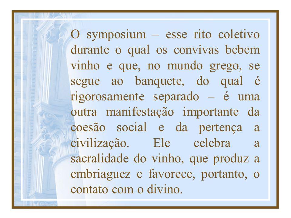 O symposium – esse rito coletivo durante o qual os convivas bebem vinho e que, no mundo grego, se segue ao banquete, do qual é rigorosamente separado