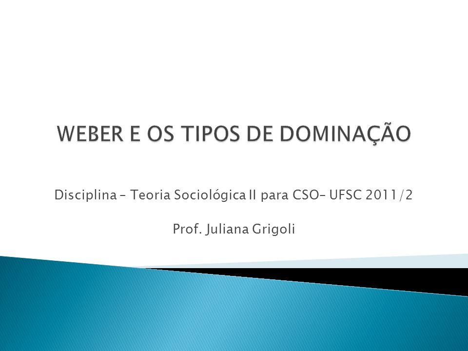 Disciplina – Teoria Sociológica II para CSO– UFSC 2011/2 Prof. Juliana Grigoli