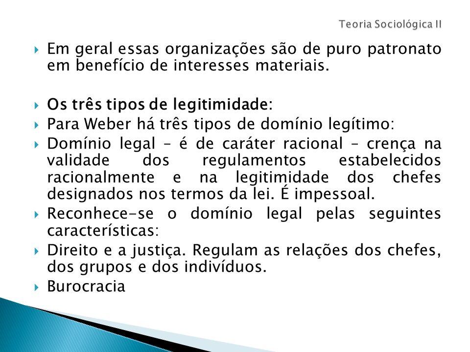 Em geral essas organizações são de puro patronato em benefício de interesses materiais. Os três tipos de legitimidade: Para Weber há três tipos de dom