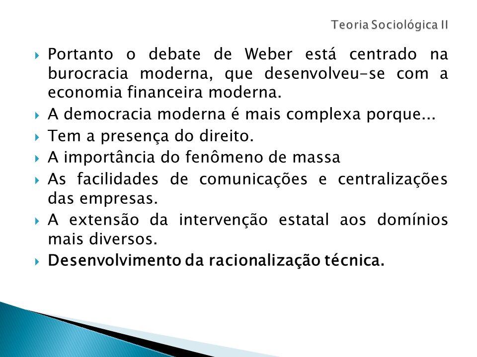 Portanto o debate de Weber está centrado na burocracia moderna, que desenvolveu-se com a economia financeira moderna. A democracia moderna é mais comp