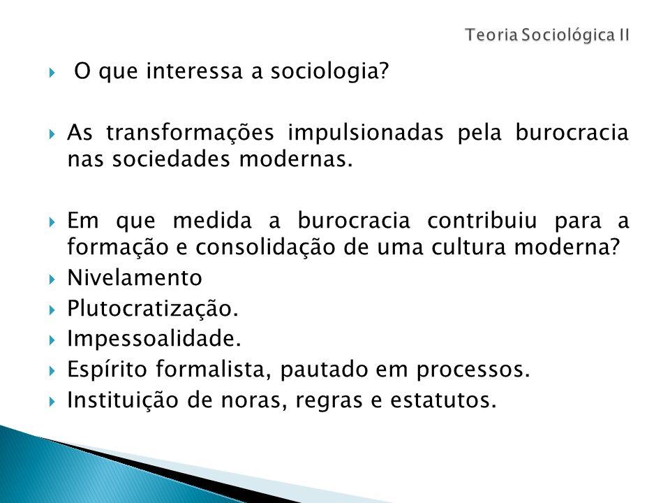 O que interessa a sociologia? As transformações impulsionadas pela burocracia nas sociedades modernas. Em que medida a burocracia contribuiu para a fo