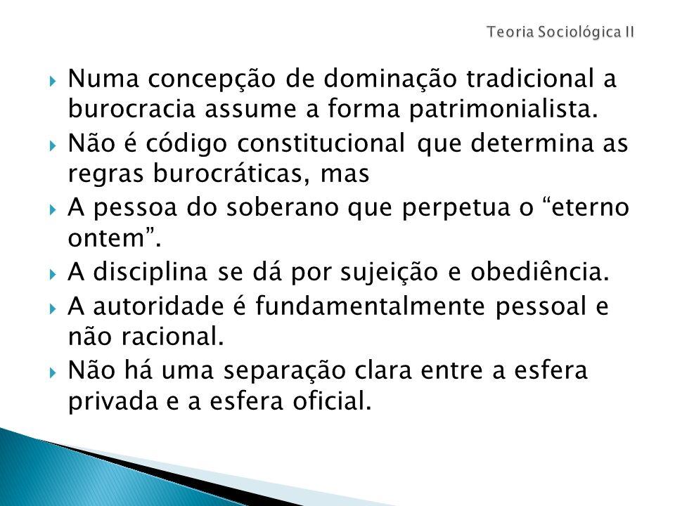 Numa concepção de dominação tradicional a burocracia assume a forma patrimonialista. Não é código constitucional que determina as regras burocráticas,