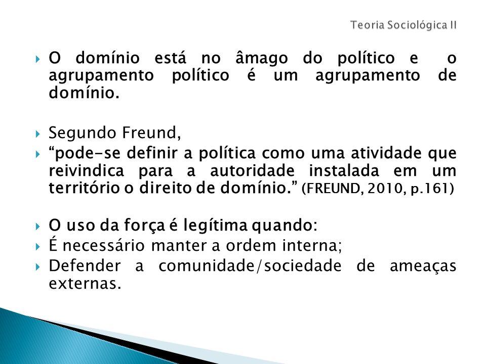 O domínio está no âmago do político e o agrupamento político é um agrupamento de domínio. Segundo Freund, pode-se definir a política como uma atividad