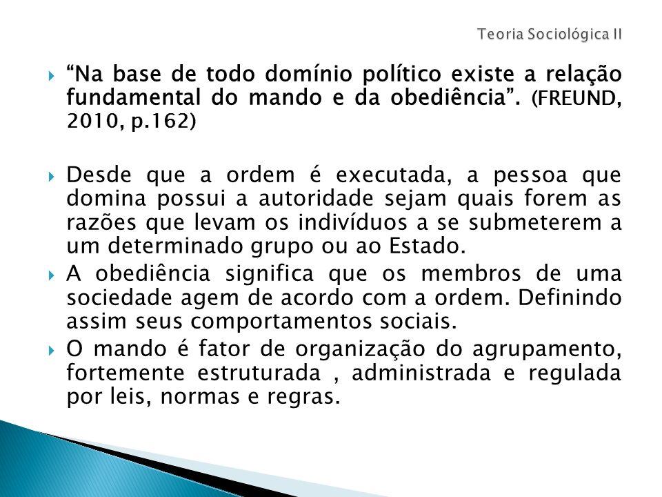Na base de todo domínio político existe a relação fundamental do mando e da obediência. (FREUND, 2010, p.162) Desde que a ordem é executada, a pessoa