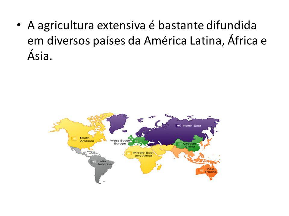 A agricultura extensiva é bastante difundida em diversos países da América Latina, África e Ásia.