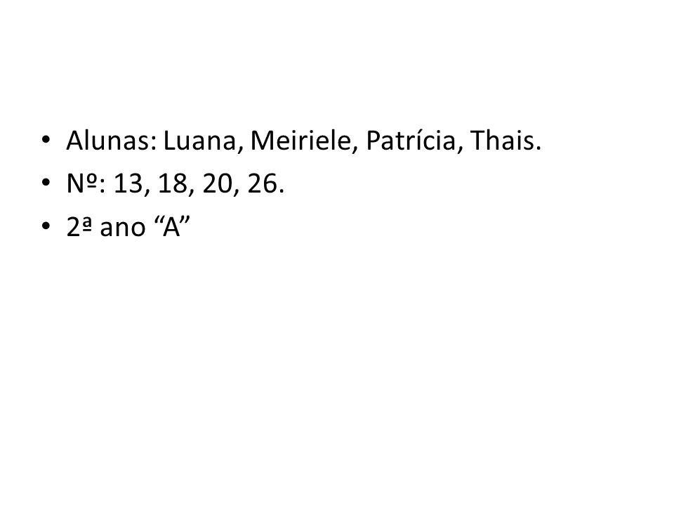 Alunas: Luana, Meiriele, Patrícia, Thais. Nº: 13, 18, 20, 26. 2ª ano A