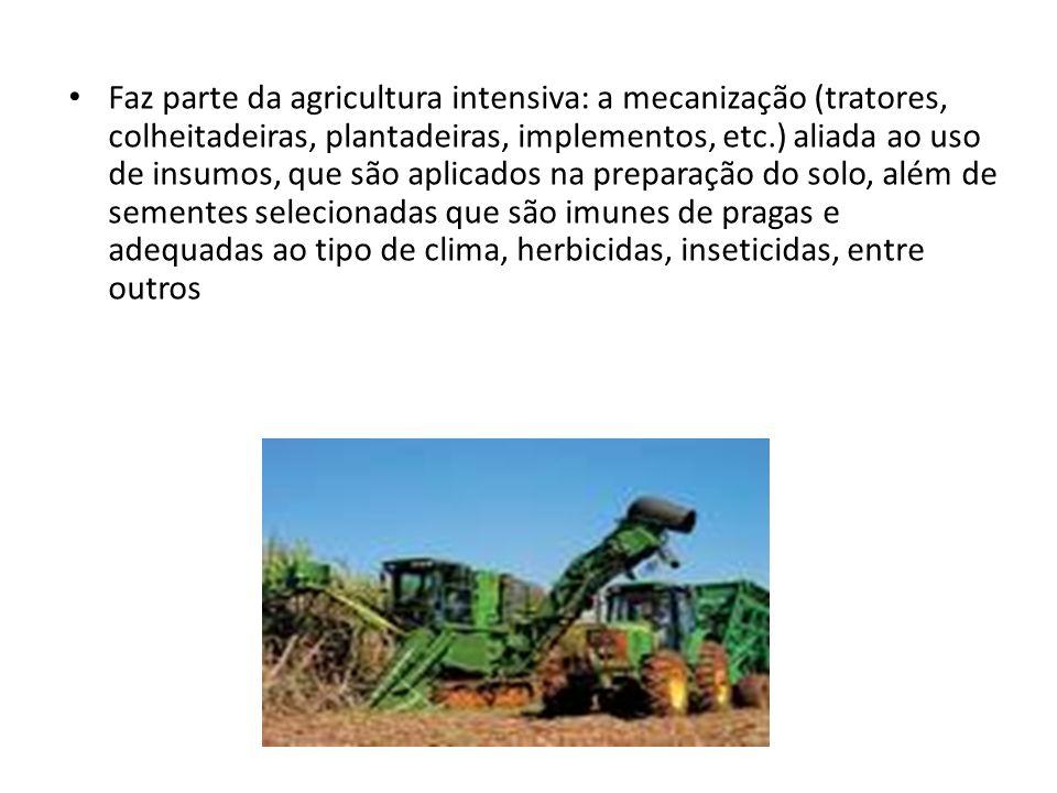 Faz parte da agricultura intensiva: a mecanização (tratores, colheitadeiras, plantadeiras, implementos, etc.) aliada ao uso de insumos, que são aplica