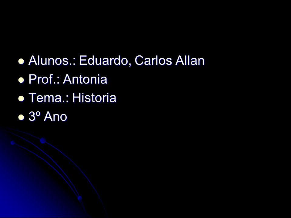 Alunos.: Eduardo, Carlos Allan Alunos.: Eduardo, Carlos Allan Prof.: Antonia Prof.: Antonia Tema.: Historia Tema.: Historia 3º Ano 3º Ano