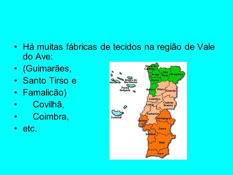 Há muitas fábricas de tecidos na região de Vale do Ave: (Guimarães, Santo Tirso e Famalicão) Covilhã, Coimbra, etc.