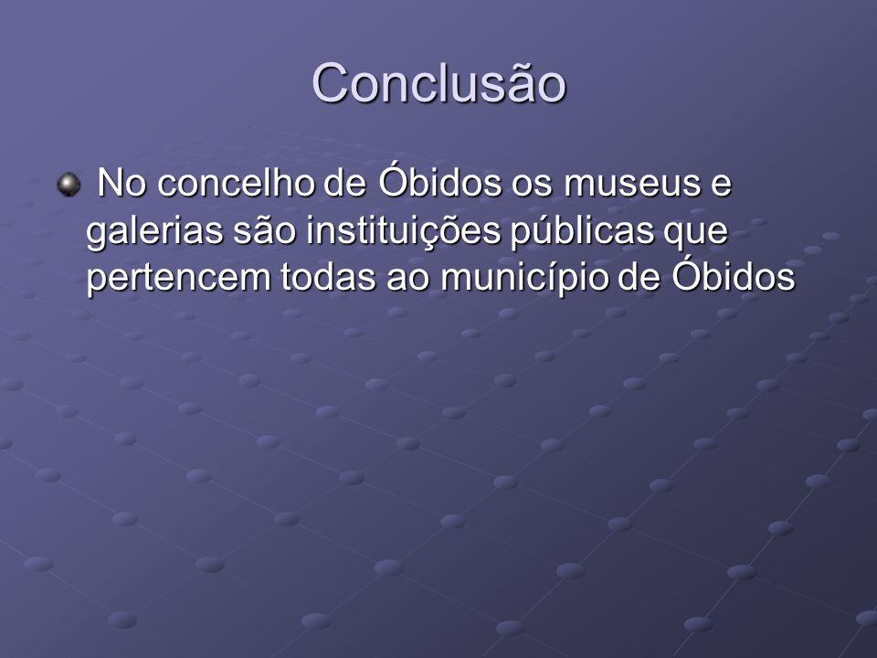 Conclusão No concelho de Óbidos os museus e galerias são instituições públicas que pertencem todas ao município de Óbidos No concelho de Óbidos os mus