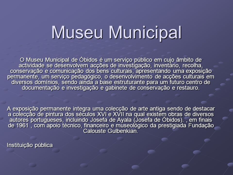 Museu Municipal O Museu Municipal de Óbidos é um serviço público em cujo âmbito de actividade se desenvolvem acções de investigação, inventário, recol