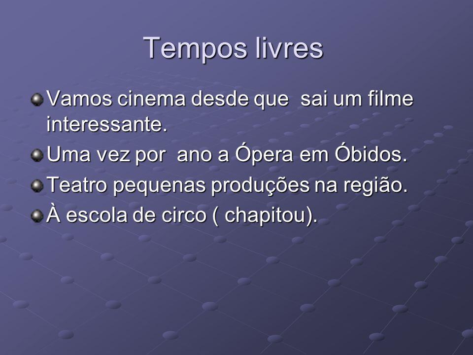Tempos livres Vamos cinema desde que sai um filme interessante. Uma vez por ano a Ópera em Óbidos. Teatro pequenas produções na região. À escola de ci