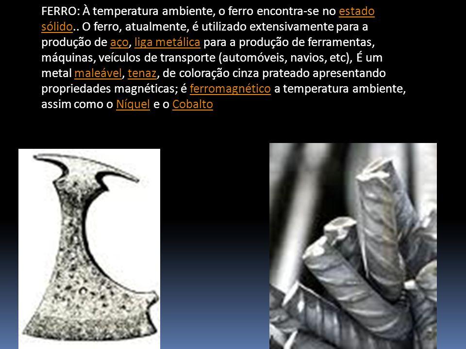 FERRO: À temperatura ambiente, o ferro encontra-se no estado sólido.. O ferro, atualmente, é utilizado extensivamente para a produção de aço, liga met