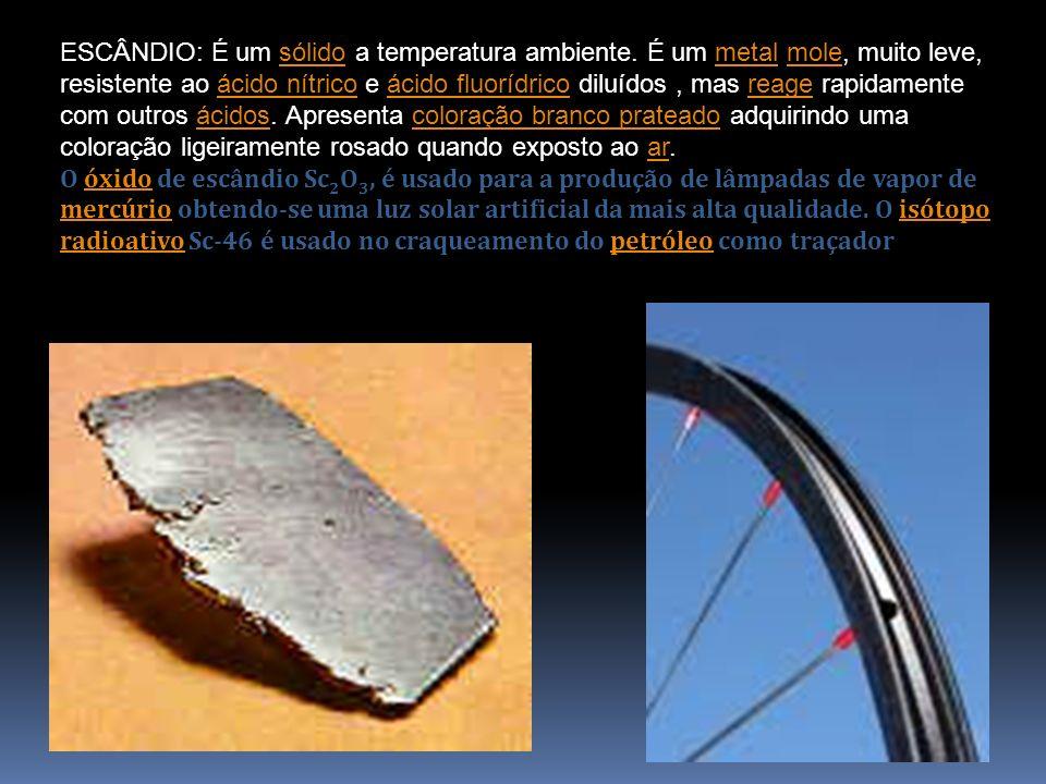 ESCÂNDIO: É um sólido a temperatura ambiente. É um metal mole, muito leve, resistente ao ácido nítrico e ácido fluorídrico diluídos, mas reage rapidam