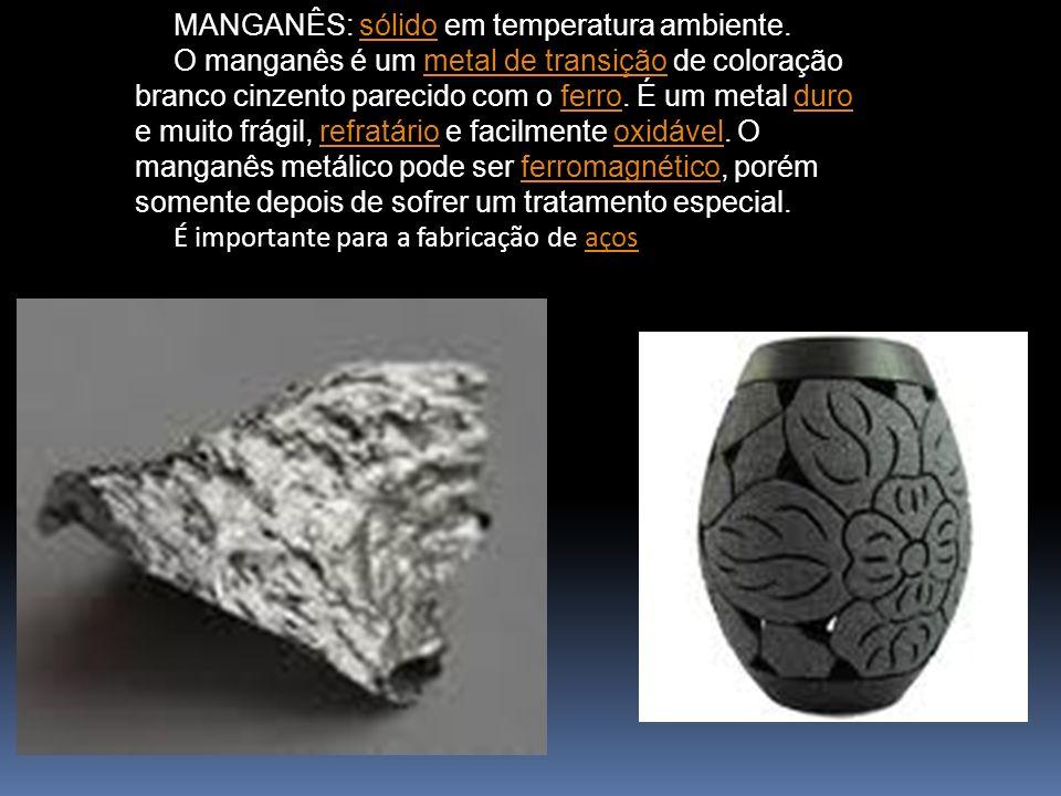 MANGANÊS: sólido em temperatura ambiente.sólido O manganês é um metal de transição de coloração branco cinzento parecido com o ferro. É um metal duro