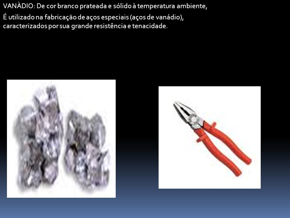 VANÀDIO: De cor branco prateada e sólido à temperatura ambiente, É utilizado na fabricação de aços especiais (aços de vanádio), caracterizados por sua