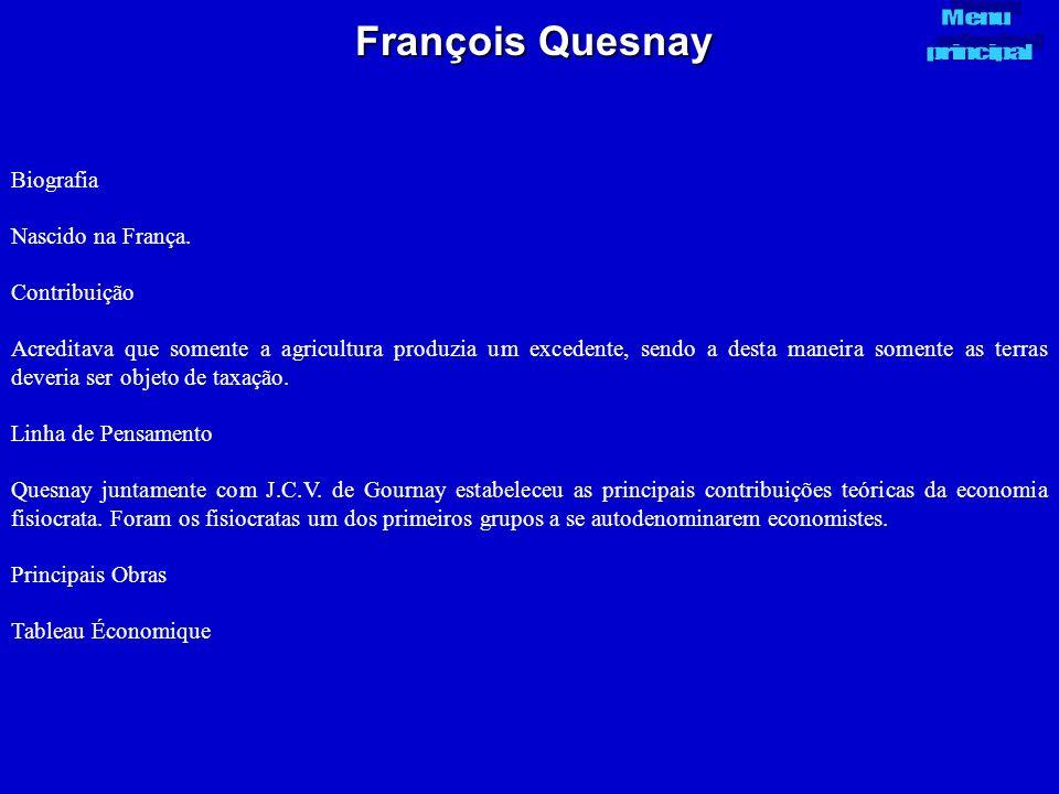 François Quesnay Biografia Nascido na França. Contribuição Acreditava que somente a agricultura produzia um excedente, sendo a desta maneira somente a