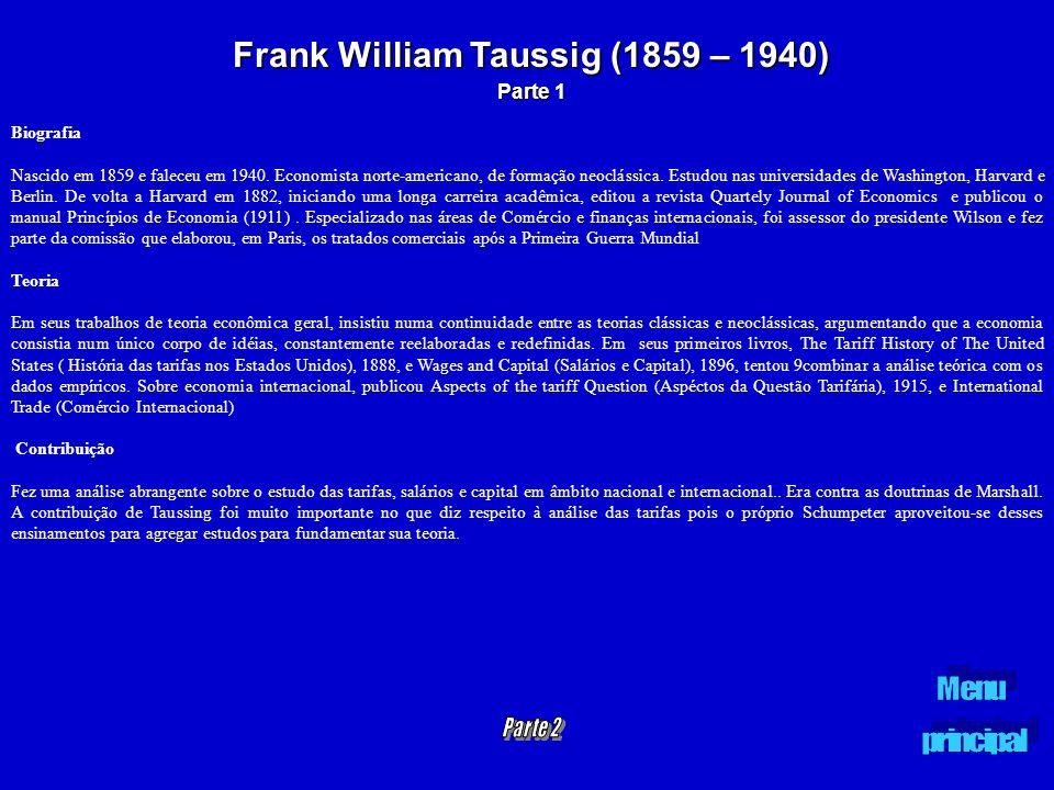 Frank William Taussig (1859 – 1940) Parte 1 Biografia Nascido em 1859 e faleceu em 1940. Economista norte-americano, de formação neoclássica. Estudou
