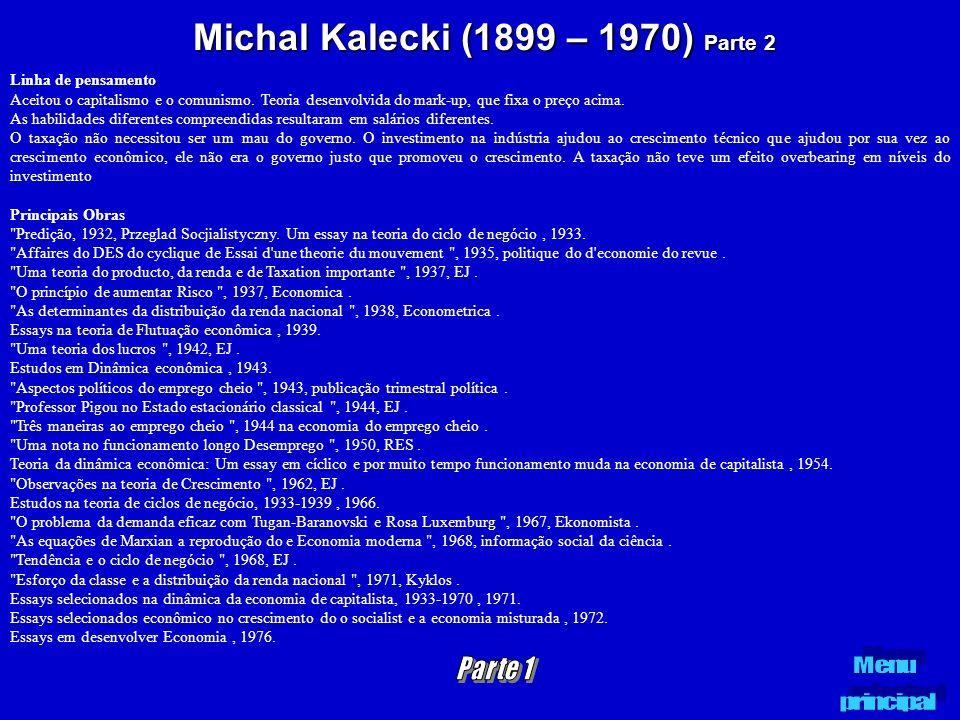 Michal Kalecki (1899 – 1970) Parte 2 Linha de pensamento Aceitou o capitalismo e o comunismo. Teoria desenvolvida do mark-up, que fixa o preço acima.