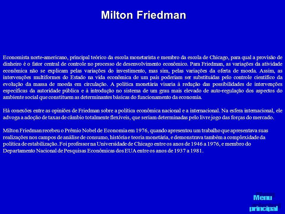Milton Friedman Economista norte-americano, principal teórico da escola monetarista e membro da escola de Chicago, para qual a provisão de dinheiro é