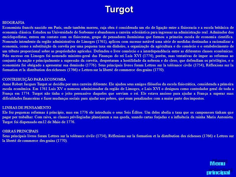Turgot BIOGRAFIA Economista francês nascido em Paris, onde também morreu, cuja obra é considerada um elo de ligação entre a fisiocracia e a escola bri