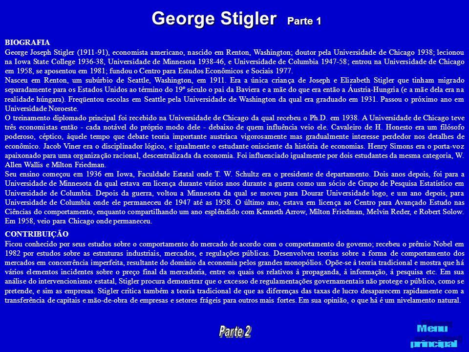 George Stigler Parte 1 BIOGRAFIA George Joseph Stigler (1911-91), economista americano, nascido em Renton, Washington; doutor pela Universidade de Chi