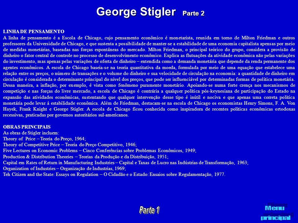 George Stigler Parte 2 LINHA DE PENSAMENTO A linha de pensamento é a Escola de Chicago, cujo pensamento econômico é monetarista, reunida em torno de M