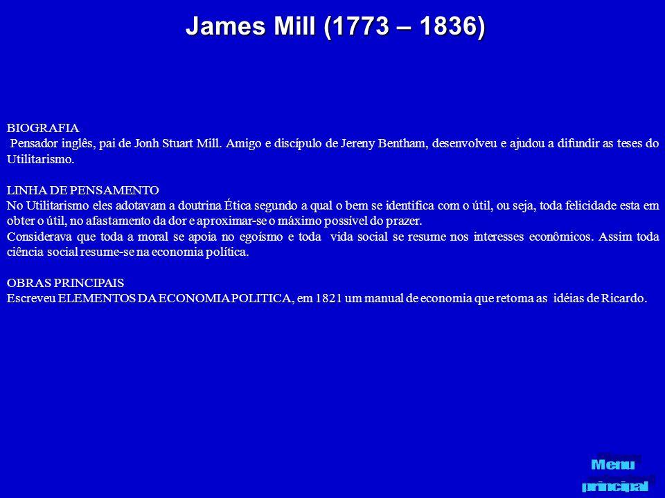 James Mill (1773 – 1836) BIOGRAFIA Pensador inglês, pai de Jonh Stuart Mill. Amigo e discípulo de Jereny Bentham, desenvolveu e ajudou a difundir as t