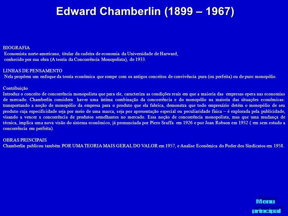 Edward Chamberlin (1899 – 1967) BIOGRAFIA Economista norte-americano, titular da cadeira de economia da Universidade de Harward, conhecido por sua obr