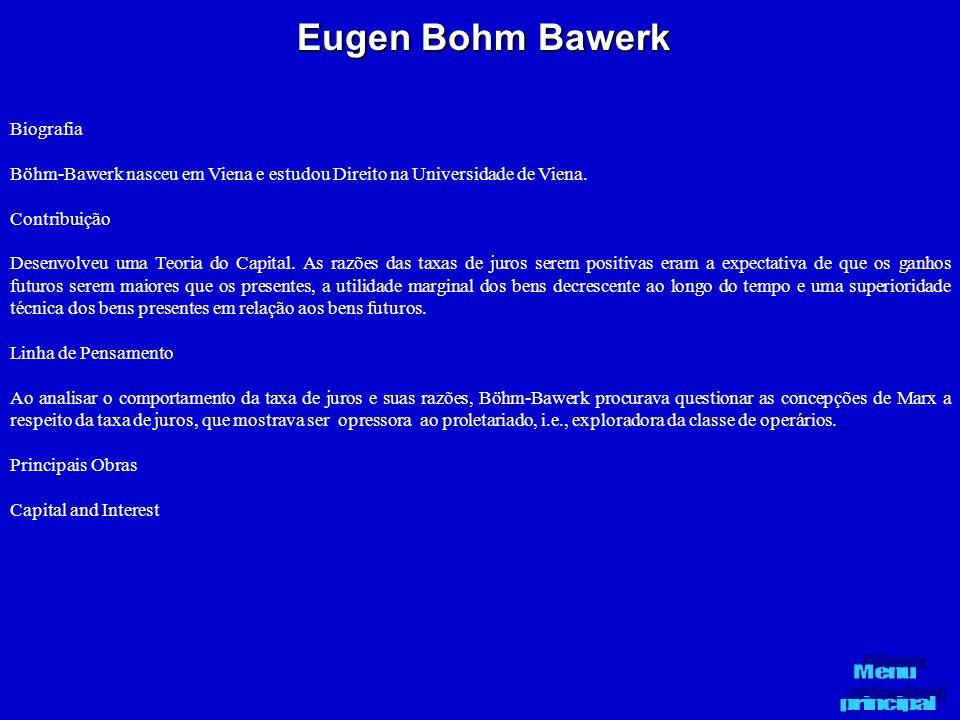 Eugen Bohm Bawerk Biografia Böhm-Bawerk nasceu em Viena e estudou Direito na Universidade de Viena. Contribuição Desenvolveu uma Teoria do Capital. As