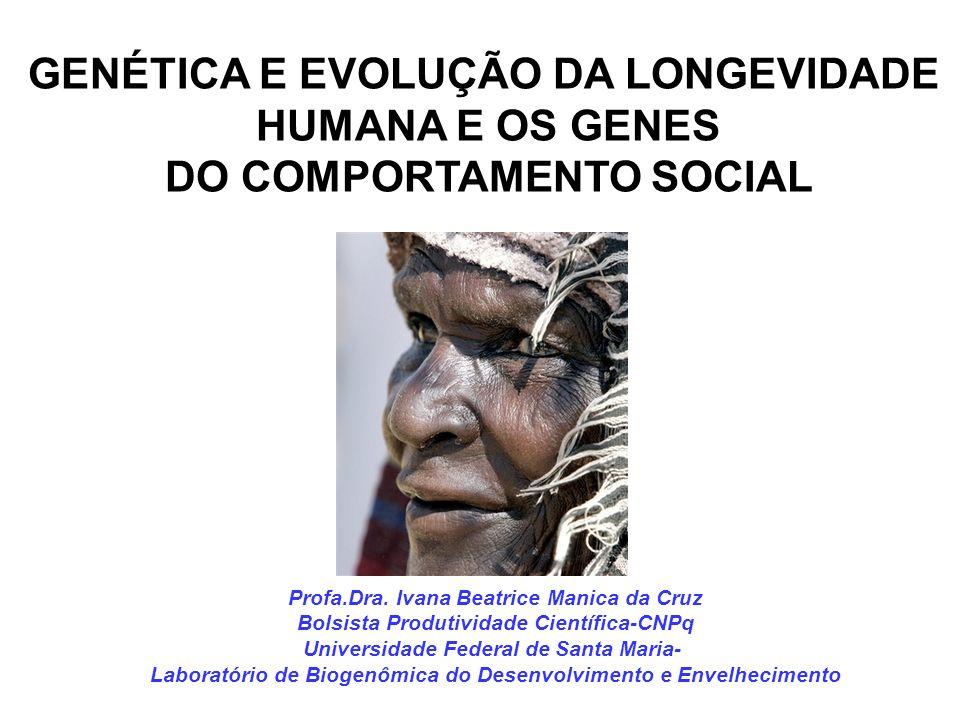 GENÉTICA E EVOLUÇÃO DA LONGEVIDADE HUMANA E OS GENES DO COMPORTAMENTO SOCIAL Profa.Dra. Ivana Beatrice Manica da Cruz Bolsista Produtividade Científic