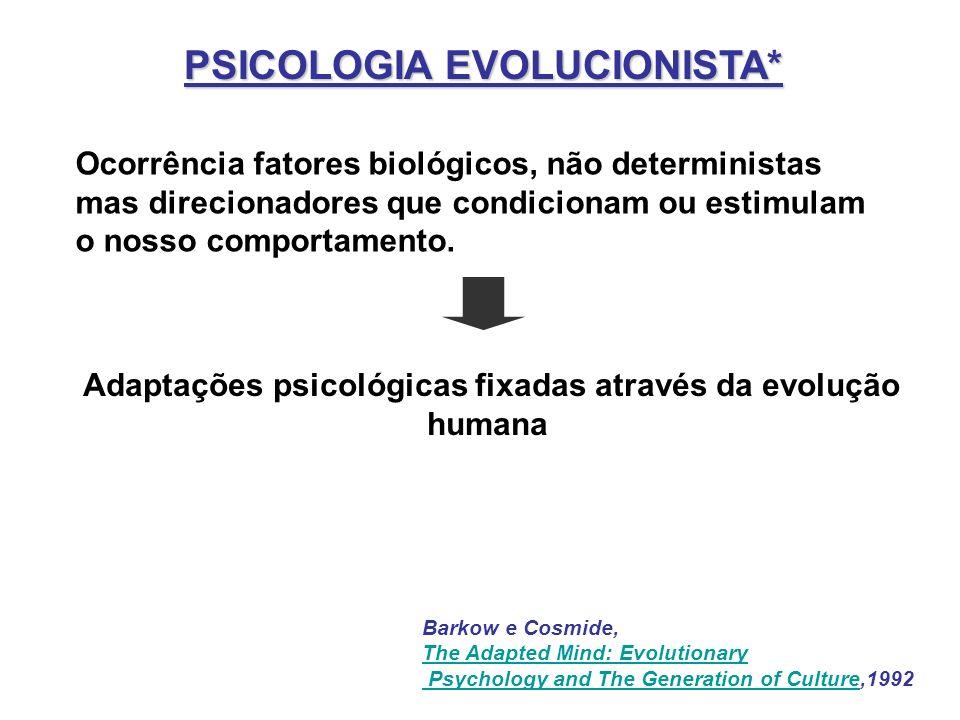 PSICOLOGIA EVOLUCIONISTA* Ocorrência fatores biológicos, não deterministas mas direcionadores que condicionam ou estimulam o nosso comportamento. Bark