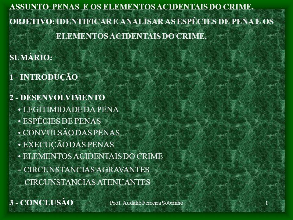 Prof. Audálio Ferreira Sobrinho1 ASSUNTO: PENAS E OS ELEMENTOS ACIDENTAIS DO CRIME. OBJETIVO: IDENTIFICAR E ANALISAR AS ESPÉCIES DE PENA E OS ELEMENTO