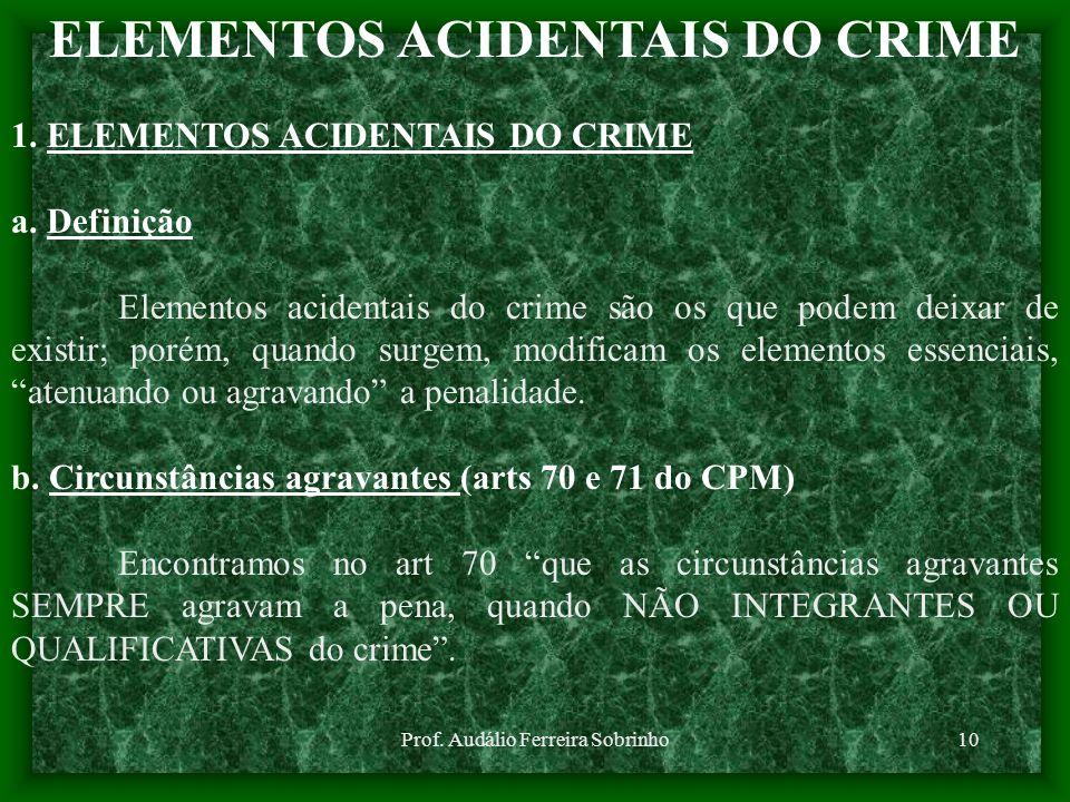 Prof. Audálio Ferreira Sobrinho10 ELEMENTOS ACIDENTAIS DO CRIME 1. ELEMENTOS ACIDENTAIS DO CRIME a. Definição Elementos acidentais do crime são os que