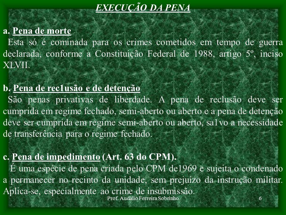 Prof. Audálio Ferreira Sobrinho6 EXECUÇÃO DA PENA a. Pena de morte Esta só é cominada para os crimes cometidos em tempo de guerra declarada, conforme
