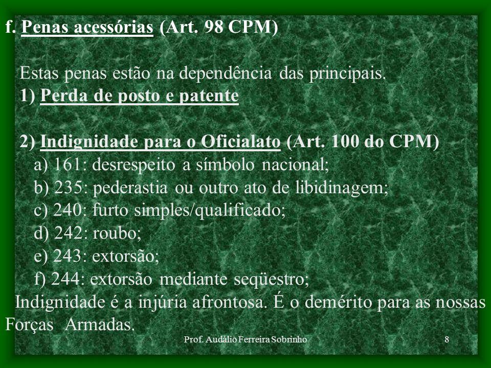 Prof. Audálio Ferreira Sobrinho8 f. Penas acessórias (Art. 98 CPM) Estas penas estão na dependência das principais. 1) Perda de posto e patente 2) Ind