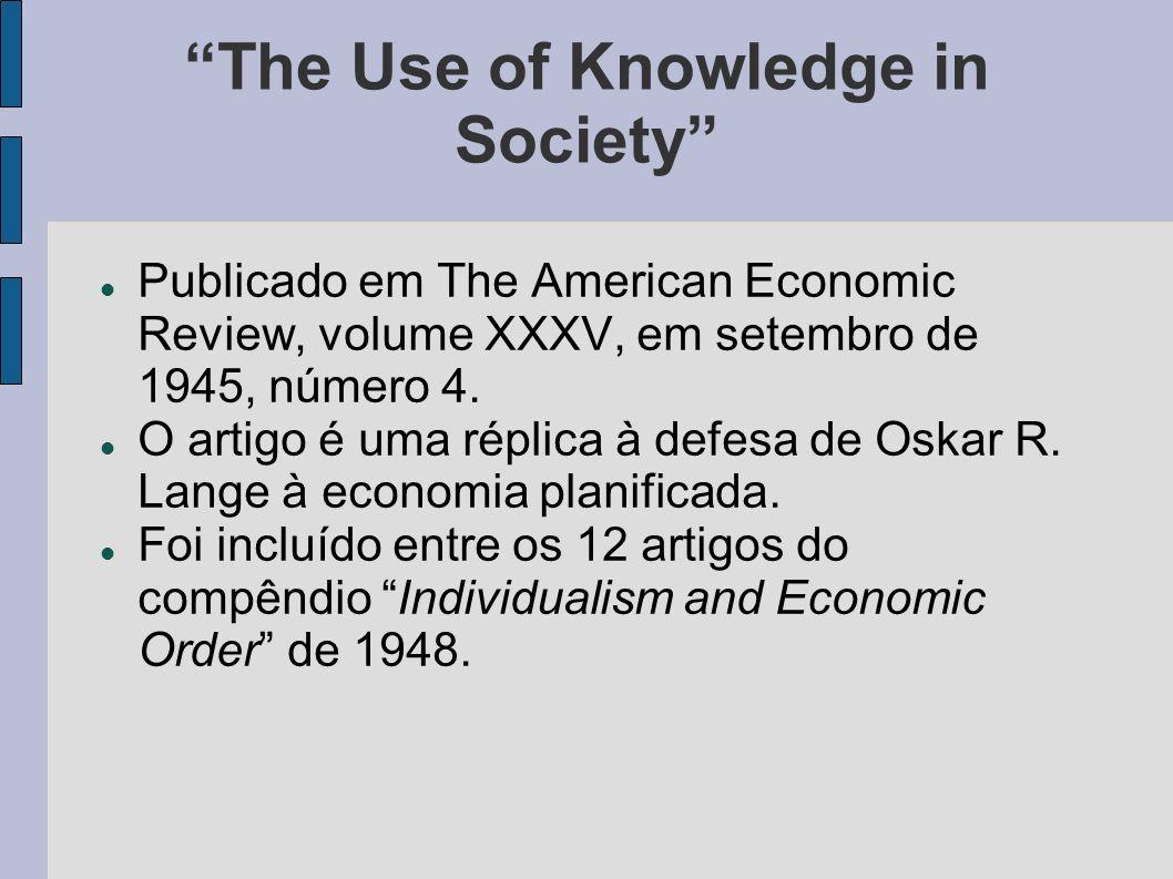 The Use of Knowledge in Society Publicado em The American Economic Review, volume XXXV, em setembro de 1945, número 4. O artigo é uma réplica à defesa