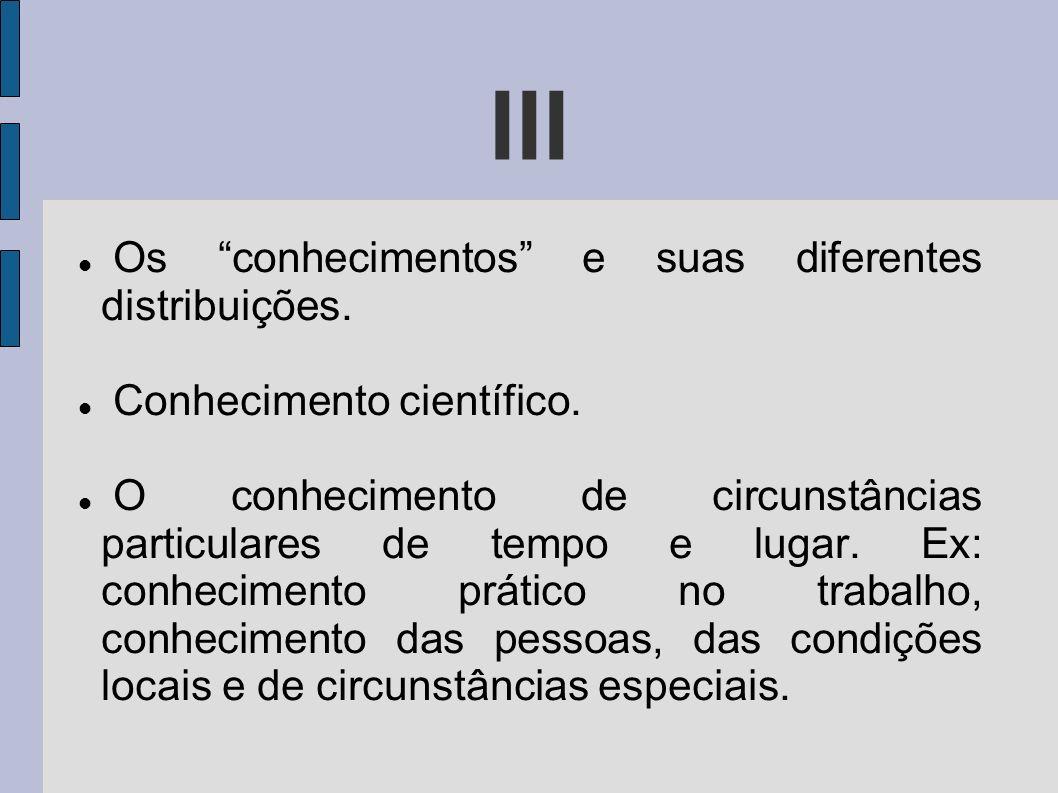 Os conhecimentos e suas diferentes distribuições. Conhecimento científico. O conhecimento de circunstâncias particulares de tempo e lugar. Ex: conheci