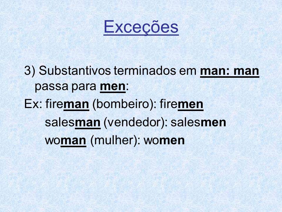 3) Substantivos terminados em man: man passa para men: Ex: fireman (bombeiro): firemen salesman (vendedor): salesmen woman (mulher): women Exceções
