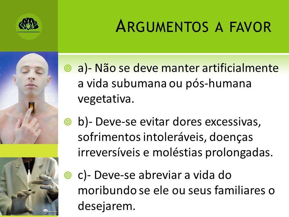 A RGUMENTOS A FAVOR a)- Não se deve manter artificialmente a vida subumana ou pós-humana vegetativa. b)- Deve-se evitar dores excessivas, sofrimentos