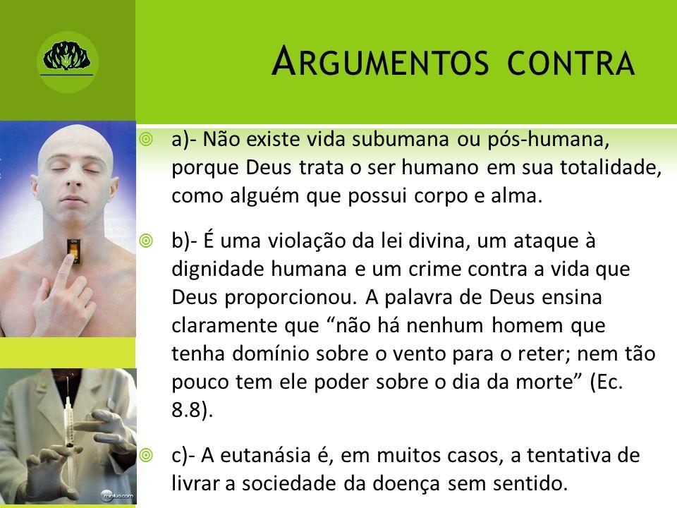 A RGUMENTOS CONTRA a)- Não existe vida subumana ou pós-humana, porque Deus trata o ser humano em sua totalidade, como alguém que possui corpo e alma.